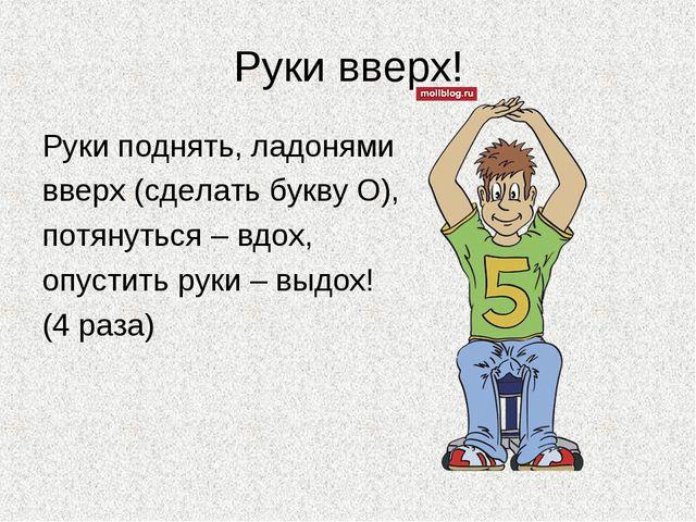 Руки вверх! Руки поднять, ладонями вверх (сделать букву О), потянуться – вдох...