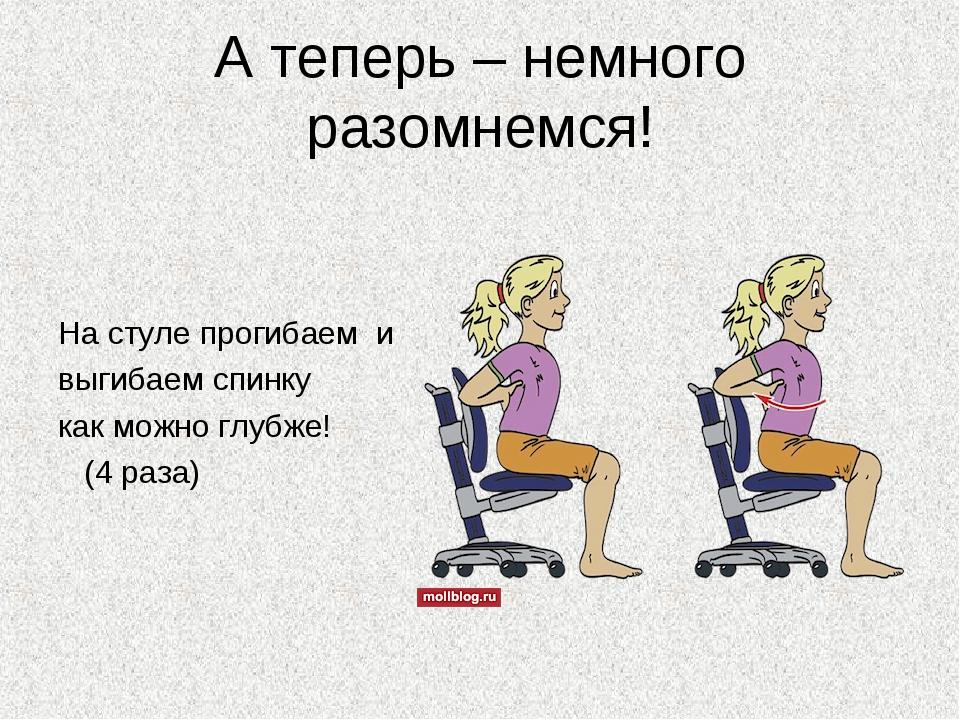 А теперь – немного разомнемся! На стуле прогибаем и выгибаем спинку как можно...