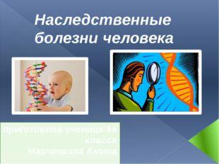 Наследственные болезни человека приготовила ученица 8а класса Марченкова Амина