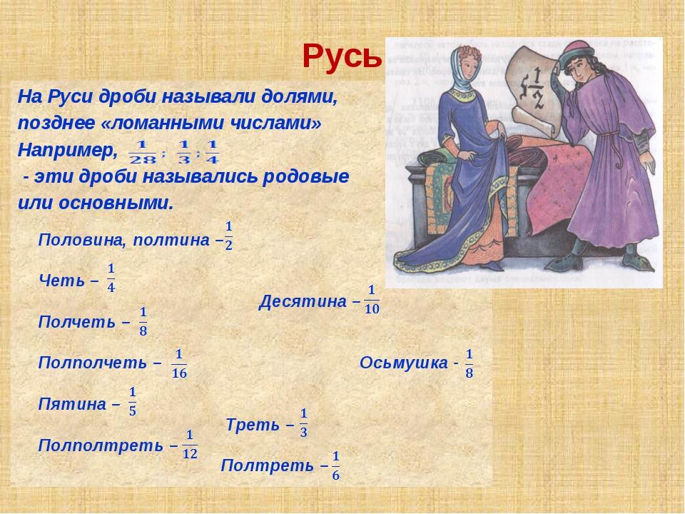 Русь На Руси дроби называли долями, позднее «ломанными числами» Например, - э...