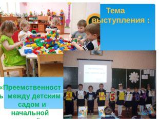 Тема выступления : «Преемственность между детским садом и начальной школой».
