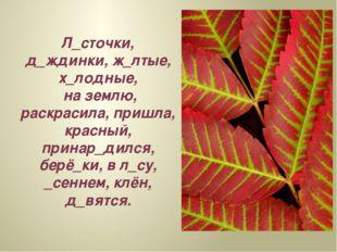 Л_сточки, д_ждинки, ж_лтые, х_лодные, на землю, раскрасила, пришла, красный,