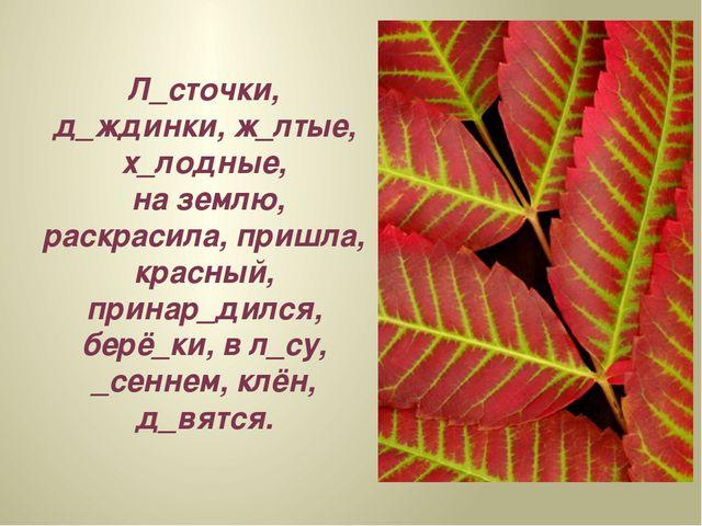 Л_сточки, д_ждинки, ж_лтые, х_лодные, на землю, раскрасила, пришла, красный,...