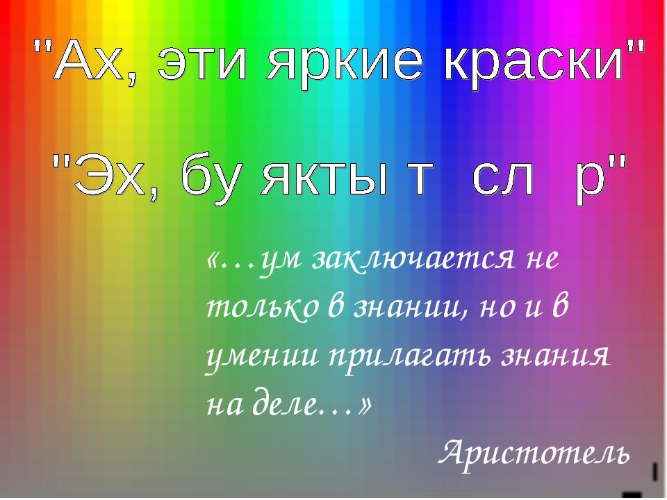 «…ум заключается не только в знании, но и в умении прилагать знания на деле…»...