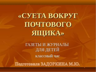 «СУЕТА ВОКРУГ ПОЧТОВОГО ЯЩИКА» ГАЗЕТЫ И ЖУРНАЛЫ ДЛЯ ДЕТЕЙ классный час