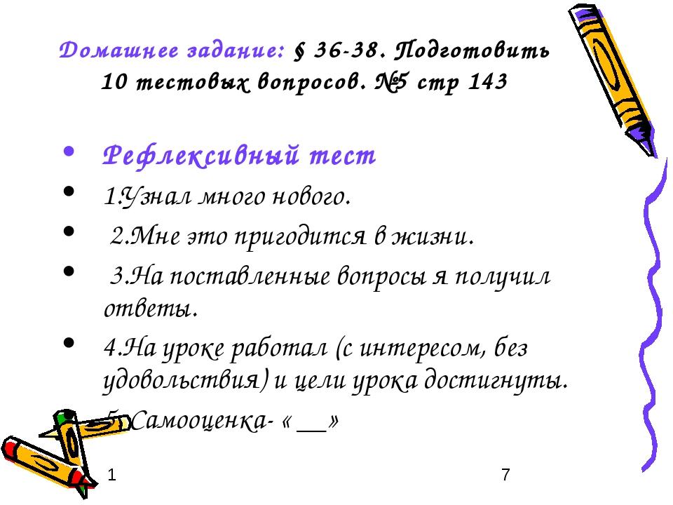 Домашнее задание: § 36-38. Подготовить 10 тестовых вопросов. №5 стр 143 Рефле...