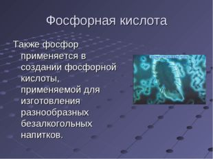 Фосфорная кислота Также фосфор применяется в создании фосфорной кислоты, прим