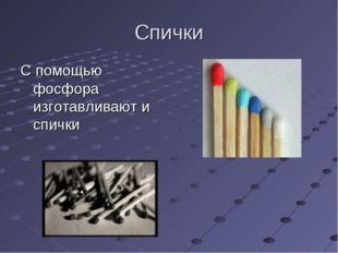 Спички С помощью фосфора изготавливают и спички