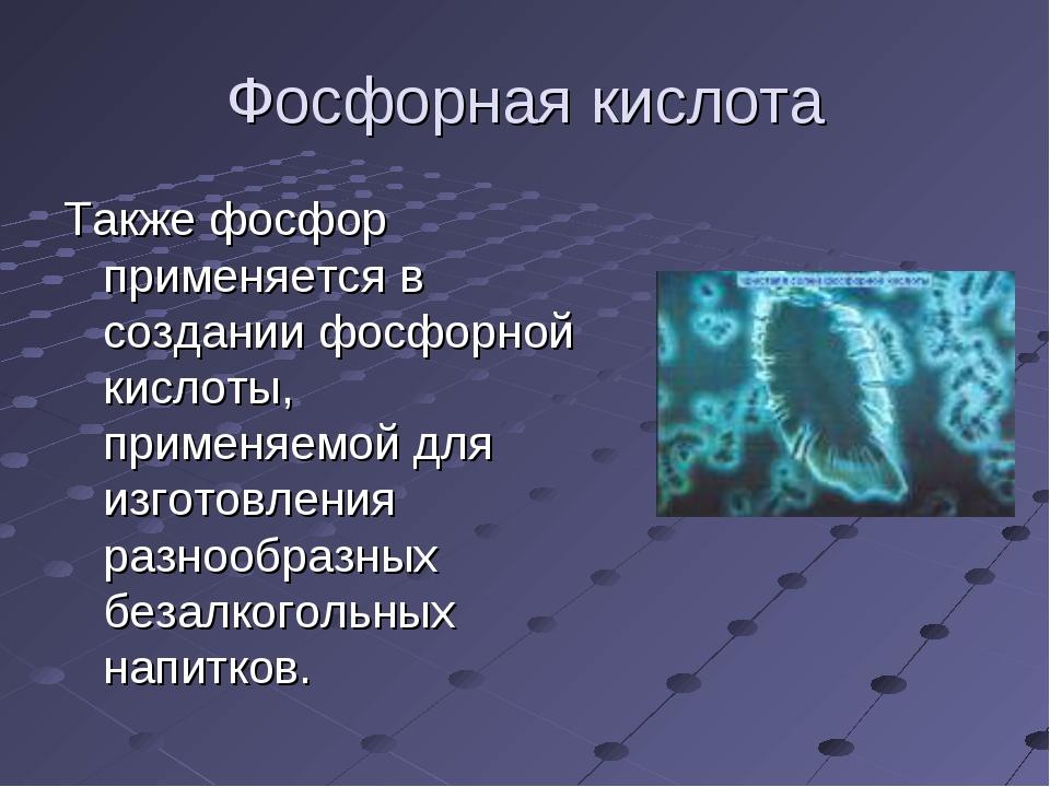 Фосфорная кислота Также фосфор применяется в создании фосфорной кислоты, прим...
