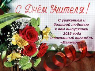 С уважением и большой любовью к вам выпускники 2015 года и вокальный ансамбль
