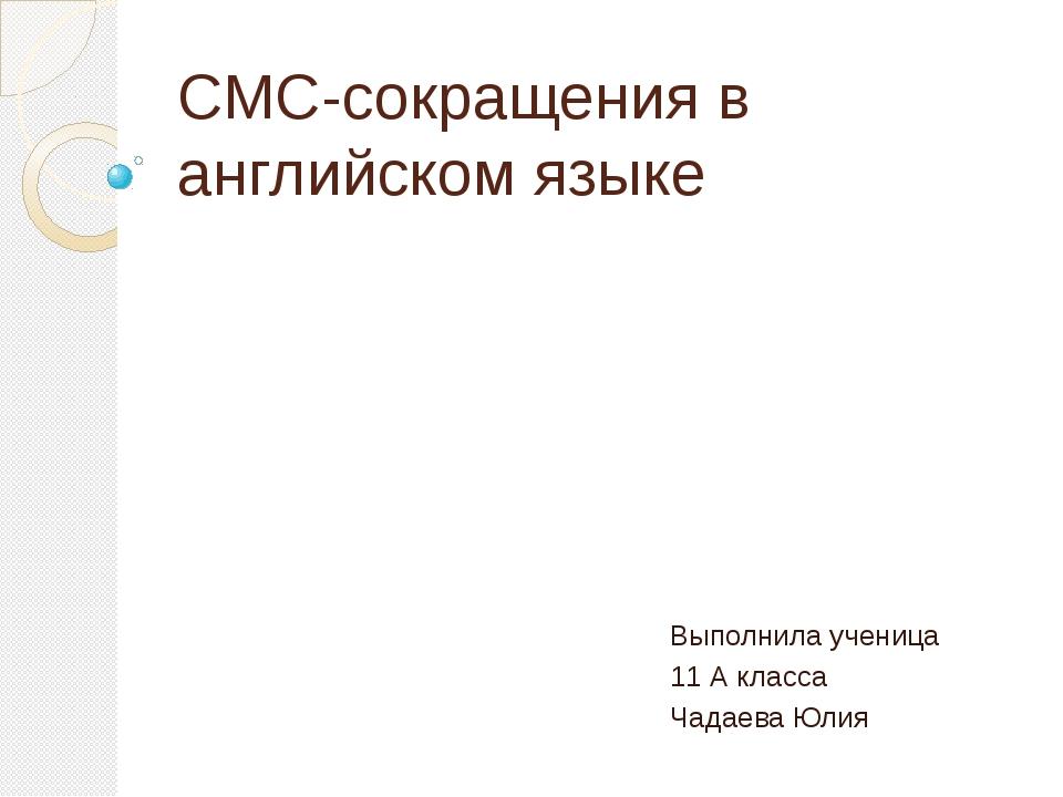 СМС-сокращения в английском языке Выполнила ученица 11 А класса Чадаева Юлия