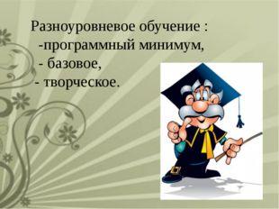 Разноуровневое обучение : -программный минимум, - базовое, - творческое.