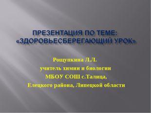 Рощупкина Л.Л. учитель химии и биологии МБОУ СОШ с.Талица, Елецкого района, Л
