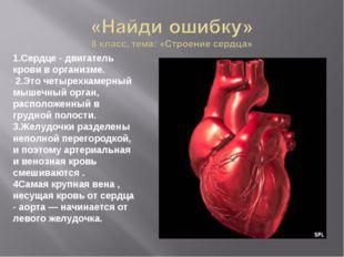 1.Сердце - двигатель крови в организме. 2.Это четырехкамерный мышечный орган