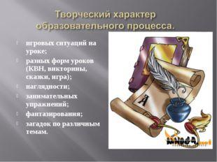 игровых ситуаций на уроке; разных форм уроков (КВН, викторины, сказки, игра);