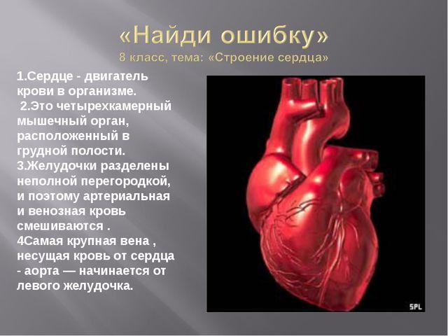 1.Сердце - двигатель крови в организме. 2.Это четырехкамерный мышечный орган...