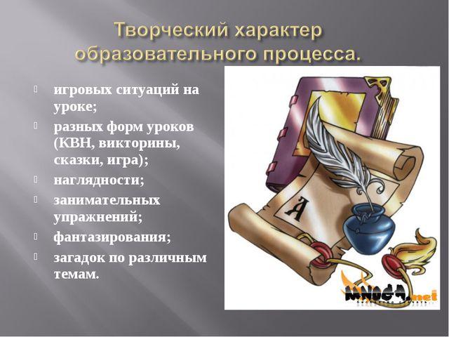 игровых ситуаций на уроке; разных форм уроков (КВН, викторины, сказки, игра);...