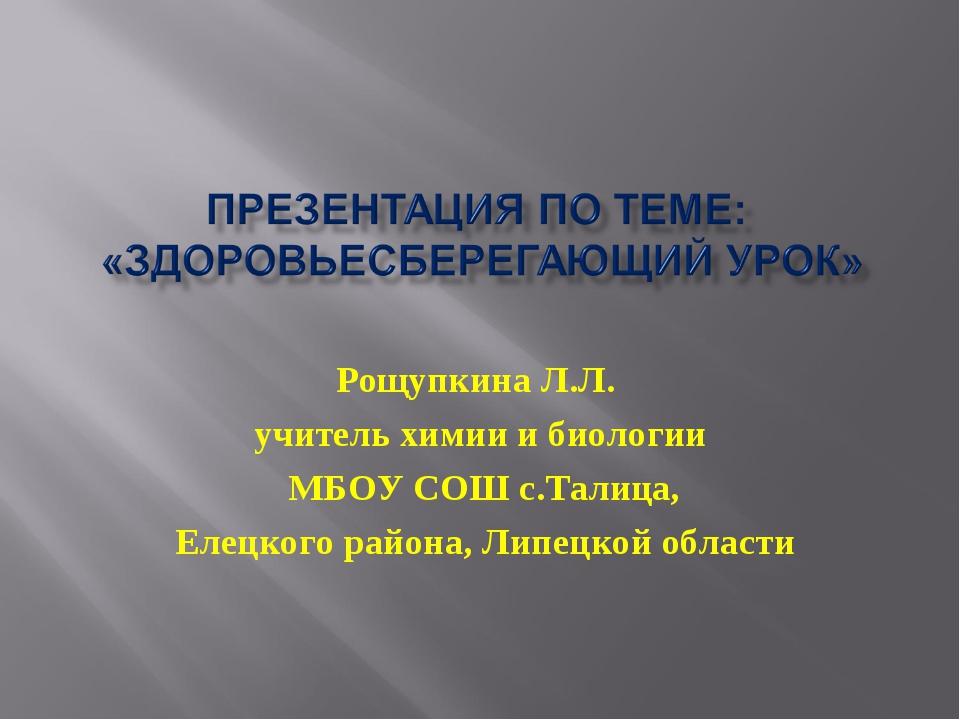 Рощупкина Л.Л. учитель химии и биологии МБОУ СОШ с.Талица, Елецкого района, Л...