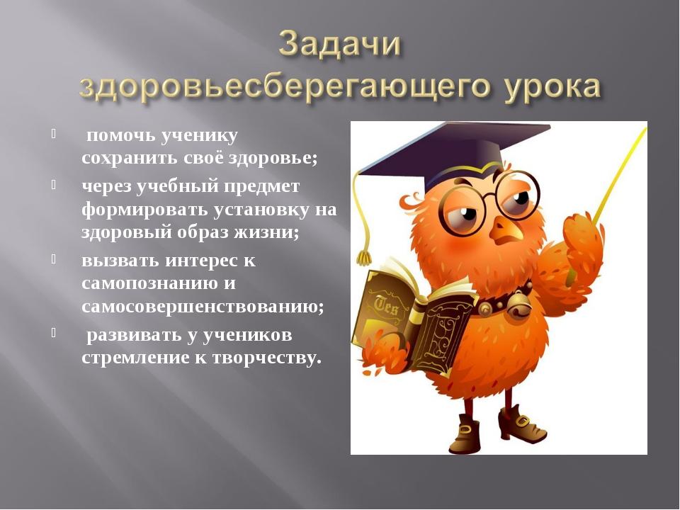 помочь ученику сохранить своё здоровье; через учебный предмет формировать ус...