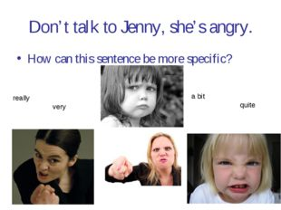 Don't talk to Jenny, she's angry. How can this sentence be more specific? rea