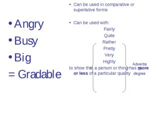 Angry Busy Big = Gradable Can be used in comparative or superlative forms Can