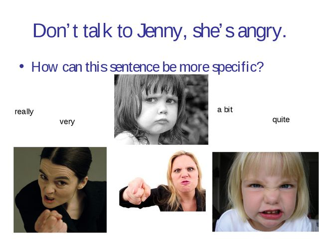 Don't talk to Jenny, she's angry. How can this sentence be more specific? rea...