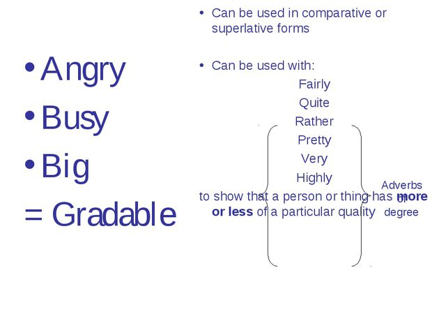 Angry Busy Big = Gradable Can be used in comparative or superlative forms Can...