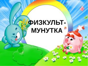 ФИЗКУЛЬТ- МУНУТКА