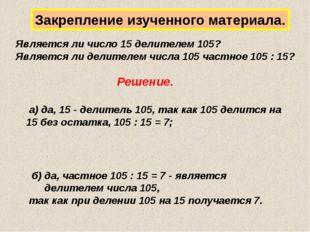 Закрепление изученного материала. Является ли число 15 делителем 105? Являетс