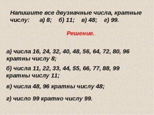 Напишите все двузначные числа, кратные числу: а) 8; б) 11; в) 48; г) 99. Реше