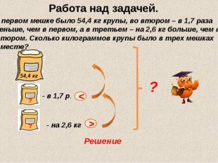 В первом мешке было 54,4 кг крупы, во втором – в 1,7 раза меньше, чем в перво