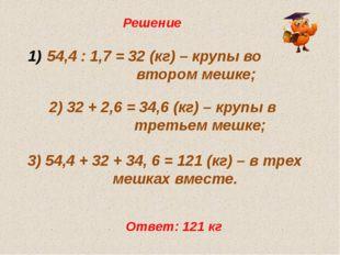 Решение 54,4 : 1,7 = 32 (кг) – крупы во  втором мешке; 2) 32 + 2,6 = 34
