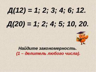 Д(12) = 1; 2; 3; 4; 6; 12. Д(20) = 1; 2; 4; 5; 10, 20. Найдите закономерность