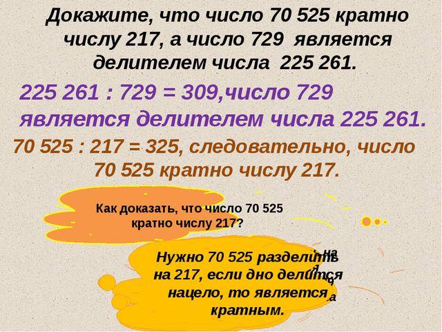 Докажите, что число 70 525 кратно числу 217, а число 729 является делителем ч...
