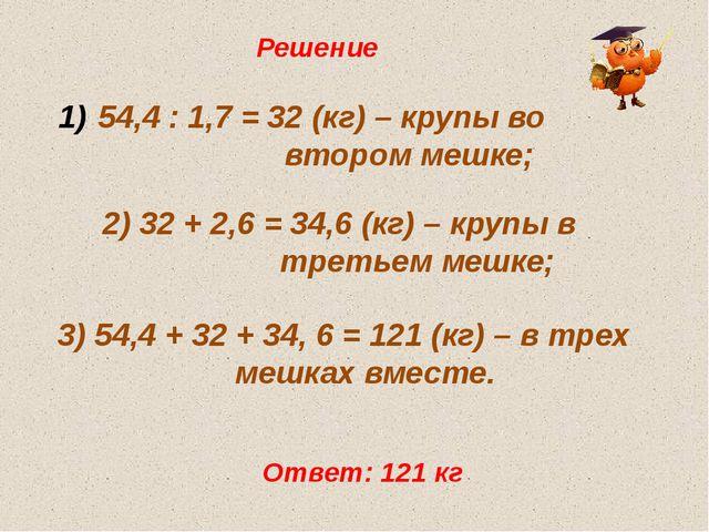 Решение 54,4 : 1,7 = 32 (кг) – крупы во  втором мешке; 2) 32 + 2,6 = 34...