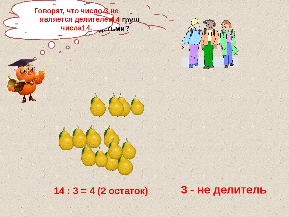 Как разделить 14 груш между 3 детьми? 14 : 3 = 4 (2 остаток) 3 - не делитель...