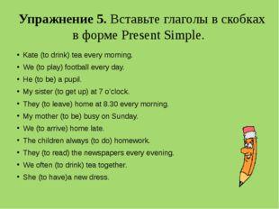 Упражнение 5. Вставьте глаголы в скобках в форме Present Simple. Kate (to dri