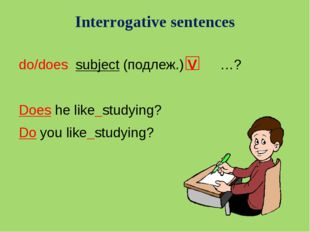 Interrogative sentences do/does subject (подлеж.) V …? Does he like studying?