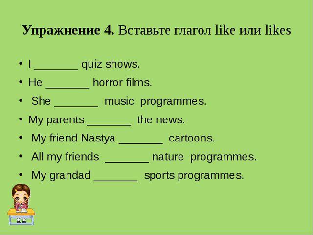 Упражнение 4. Вставьте глагол like или likes I _______ quiz shows. He _______...