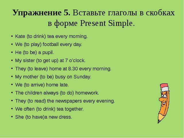 Упражнение 5. Вставьте глаголы в скобках в форме Present Simple. Kate (to dri...