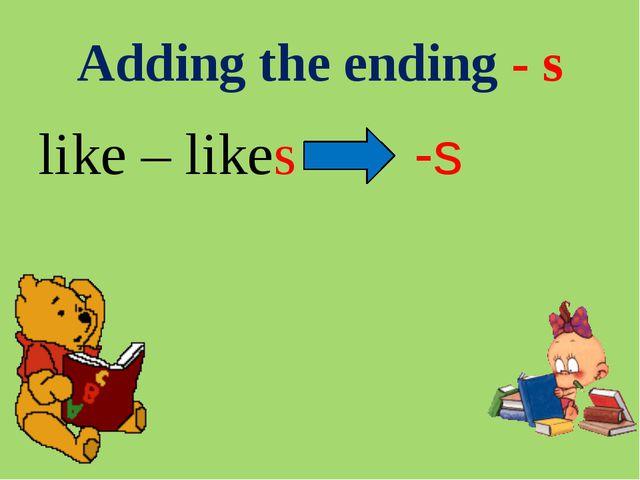 Adding the ending - s like – likes -s