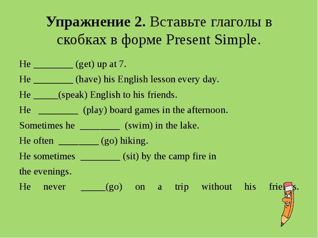 Упражнение 2. Вставьте глаголы в скобках в форме Present Simple. He ________...