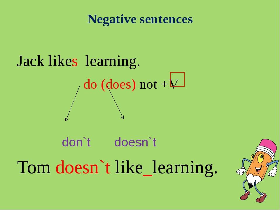 Negative sentences Jack likes learning. do (does) not +V don`t doesn`t Tom do...