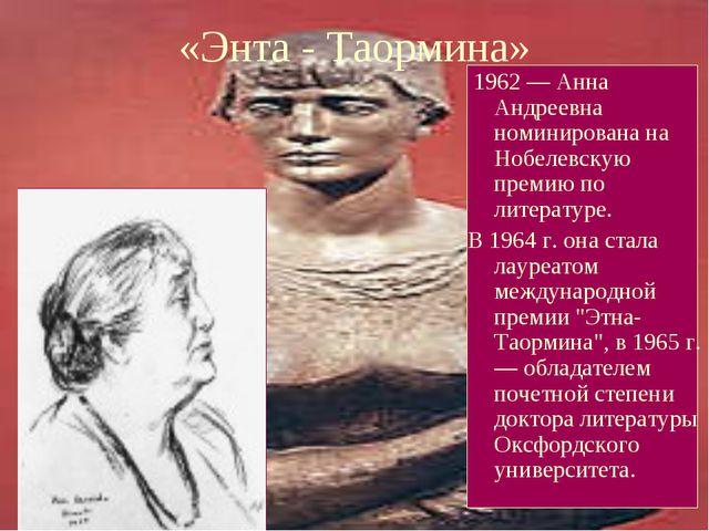 «Энта - Таормина» 1962 — Анна Андреевна номинирована на Нобелевскую премию по...