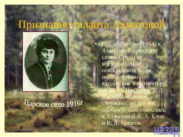 """Признание таланта Ахматовой После """"Четок«(1914) к Ахматовой приходит слава. С..."""