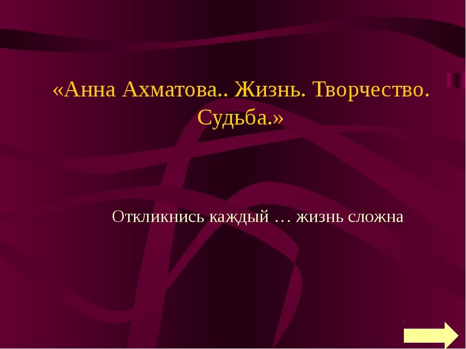 «Анна Ахматова.. Жизнь. Творчество. Судьба.» Откликнись каждый … жизнь сложна