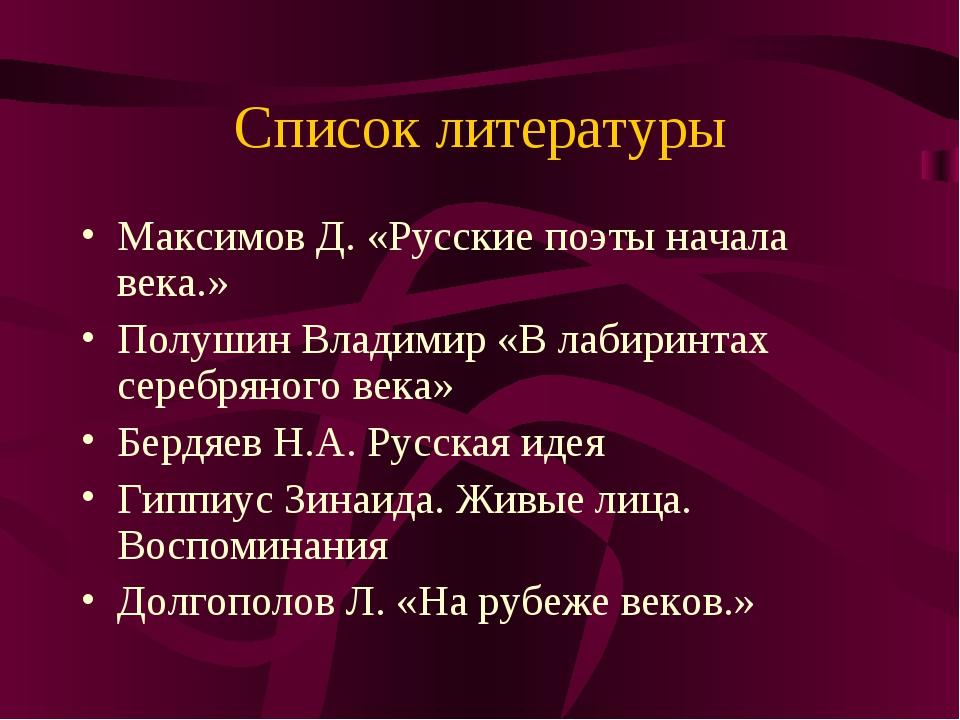 Список литературы Максимов Д. «Русские поэты начала века.» Полушин Владимир «...