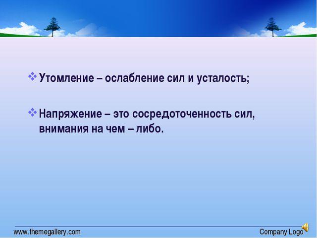 www.themegallery.com Company Logo Утомление – ослабление сил и усталость; Нап...