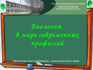 Заборникова Нина Серафимовна, учитель биологии и химии Биология в мире совре