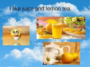 I like juice and lemon tea.